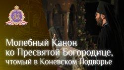 Молебный Канон ко Пресвятой Богородице (читается в Подворье Коневского монастыря)